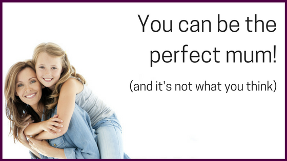 You can be the perfect mum